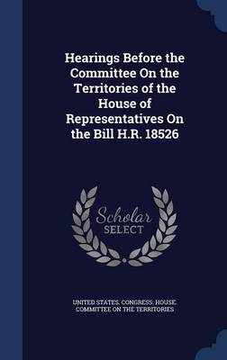 Hearings Before the Committee on the Territories of the House of Representatives on the Bill H.R. 18526