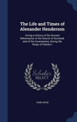 The Life and Times of Alexander Henderson: Giving a History of the Second Reformation of the Church of Scotland, and of the Covenanters, During the Reign of Charles I