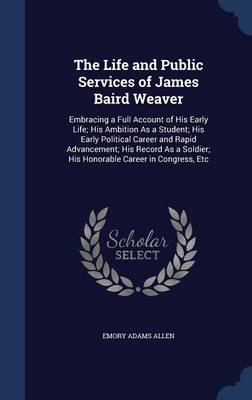 The Life and Public Services of James Baird Weaver: Embracing a Full Account of His Early Life; His Ambition as a Student; His Early Political Career and Rapid Advancement; His Record as a Soldier; His Honorable Career in Congress, Etc