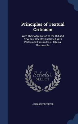 Principles of Textual Criticism: With Their Application to the Old and New Testaments; Illustrated with Plates and Facsimiles of Biblical Documents