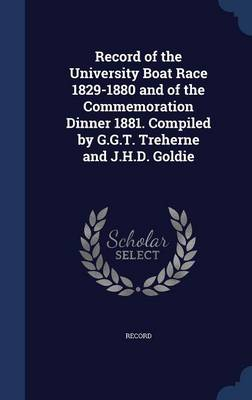 Record of the University Boat Race 1829-1880 and of the Commemoration Dinner 1881. Compiled by G.G.T. Treherne and J.H.D. Goldie