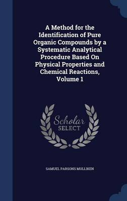 A Method for the Identification of Pure Organic Compounds by a Systematic Analytical Procedure Based on Physical Properties and Chemical Reactions, Volume 1
