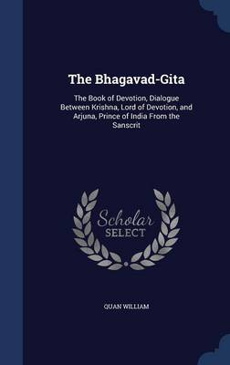 The Bhagavad-Gita: The Book of Devotion, Dialogue Between Krishna, Lord of Devotion, and Arjuna, Prince of India from the Sanscrit