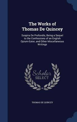 The Works of Thomas de Quincey: Suspira de Profundis, Being a Sequel to the Confessions of an English Opium-Eater, and Other Miscellaneous Writings