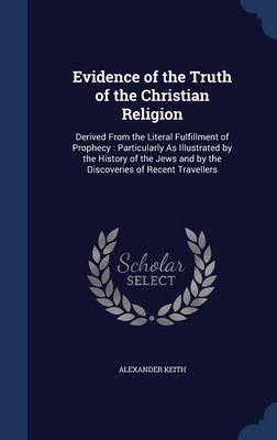 Evidence of the Truth of the Christian Religion: Derived from the Literal Fulfillment of Prophecy: Particularly as Illustrated by the History of the Jews and by the Discoveries of Recent Travellers