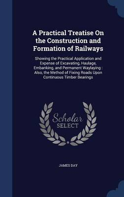 A Practical Treatise on the Construction and Formation of Railways: Showing the Practical Application and Expense of Excavating, Haulage, Embanking, and Permanent Waylaying: Also, the Method of Fixing Roads Upon Continuous Timber Bearings