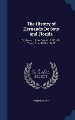 The History of Hernando de Soto and Florida: Or, Record of the Events of Fifty-Six Years, from 1512 to 1568