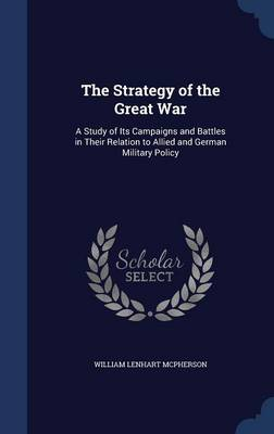 The Strategy of the Great War: A Study of Its Campaigns and Battles in Their Relation to Allied and German Military Policy