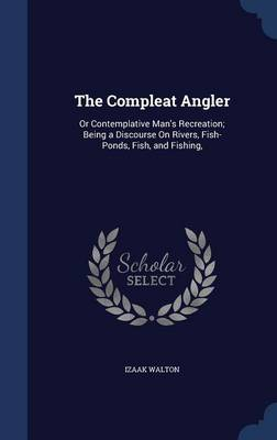 The Compleat Angler: Or Contemplative Man's Recreation; Being a Discourse on Rivers, Fish-Ponds, Fish, and Fishing,