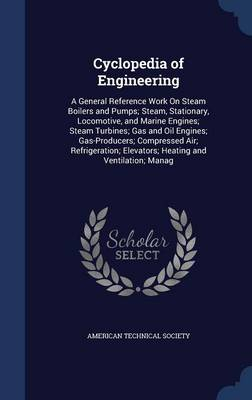 Cyclopedia of Engineering: A General Reference Work on Steam Boilers and Pumps; Steam, Stationary, Locomotive, and Marine Engines; Steam Turbines; Gas and Oil Engines; Gas-Producers; Compressed Air; Refrigeration; Elevators; Heating and Ventilation; Manag