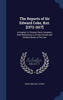 The Reports of Sir Edward Coke, Knt. [1572-1617]: In English, in Thirteen Parts Complete; With References to All the Ancient and Modern Books of the Law