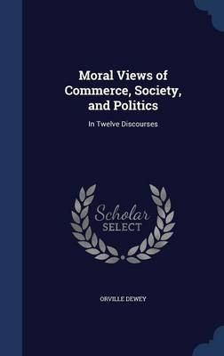 Moral Views of Commerce, Society, and Politics: In Twelve Discourses