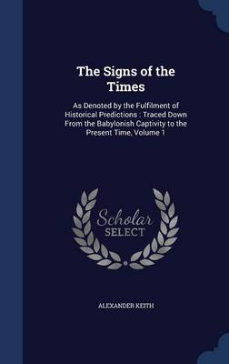 The Signs of the Times: As Denoted by the Fulfilment of Historical Predictions: Traced Down from the Babylonish Captivity to the Present Time, Volume 1