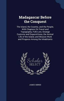 Madagascar Before the Conquest: The Island, the Country, and the People, with Chapters on Travel and Topography, Folk-Lore, Strange Customs and Superstitions, the Animal Life of the Island, and Mission Work and Progress Among the Inhabitants