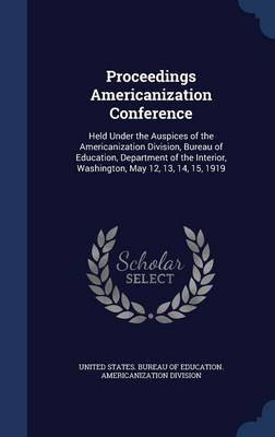 Proceedings Americanization Conference: Held Under the Auspices of the Americanization Division, Bureau of Education, Department of the Interior, Washington, May 12, 13, 14, 15, 1919