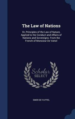 The Law of Nations: Or, Principles of the Law of Nature, Applied to the Conduct and Affairs of Nations and Sovereigns. from the French of Monsieur de Vattel