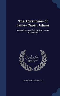 The Adventures of James Capen Adams: Mountaineer and Grizzly Bear Hunter, of California