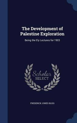The Development of Palestine Exploration: Being the Ely Lectures for 1903
