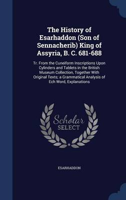 The History of Esarhaddon (Son of Sennacherib) King of Assyria, B. C. 681-688: Tr. from the Cuneiform Inscriptions Upon Cylinders and Tablets in the British Museum Collection, Together with Original Texts; A Grammatical Analysis of Ech Word, Explanations