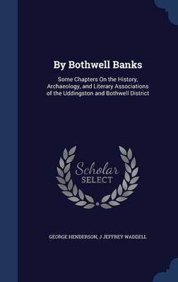 By Bothwell Banks: Some Chapters on the History, Archaeology, and Literary Associations of the Uddingston and Bothwell District