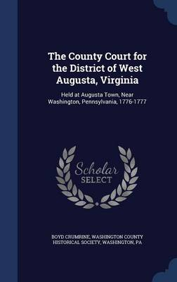 The County Court for the District of West Augusta, Virginia: Held at Augusta Town, Near Washington, Pennsylvania, 1776-1777