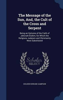 The Message of the Sun, And, the Cult of the Cross and Serpent: Being an Epitome of the Faith of Jehovah-Etohim, for Which the Religions Judaism and Christianity Were Substituted