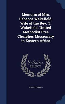 Memoirs of Mrs. Rebecca Wakefield, Wife of the REV. T. Wakefield, United Methodist Free Churches Missionary in Eastern Africa