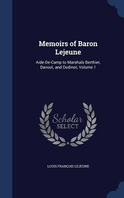 Memoirs of Baron Lejeune: Aide-de-Camp to Marshals Berthier, Davout, and Oudinot, Volume 1