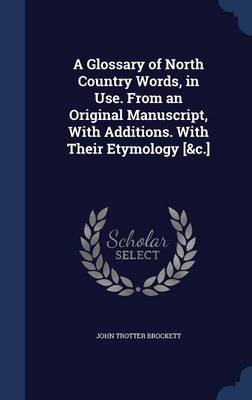 A Glossary of North Country Words, in Use. from an Original Manuscript, with Additions. with Their Etymology [&C.]