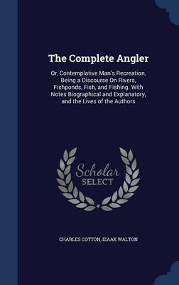 The Complete Angler: Or, Contemplative Man's Recreation, Being a Discourse on Rivers, Fishponds, Fish, and Fishing. with Notes Biographical and Explanatory, and the Lives of the Authors