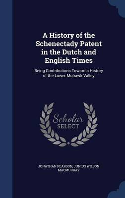 A History of the Schenectady Patent in the Dutch and English Times: Being Contributions Toward a History of the Lower Mohawk Valley