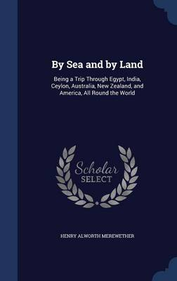 By Sea and by Land: Being a Trip Through Egypt, India, Ceylon, Australia, New Zealand, and America, All Round the World
