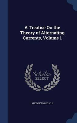 A Treatise on the Theory of Alternating Currents; Volume 1