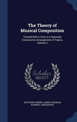 The Theory of Musical Composition: Treated with a View to a Naturally Consecutive Arrangement of Topics, Volume 2