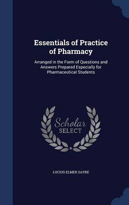 Essentials of Practice of Pharmacy: Arranged in the Form of Questions and Answers Prepared Especially for Pharmaceutical Students