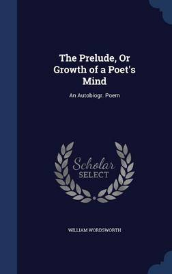 The Prelude, or Growth of a Poet's Mind: An Autobiogr. Poem