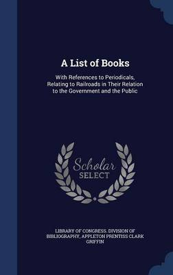 A List of Books: With References to Periodicals, Relating to Railroads in Their Relation to the Government and the Public
