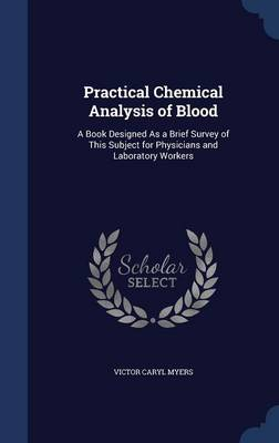 Practical Chemical Analysis of Blood: A Book Designed as a Brief Survey of This Subject for Physicians and Laboratory Workers