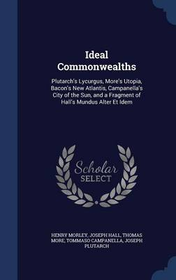 Ideal Commonwealths: Plutarch's Lycurgus, More's Utopia, Bacon's New Atlantis, Campanella's City of the Sun, and a Fragment of Hall's Mundus Alter Et Idem