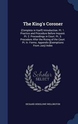 The King's Coroner: (Complete in Itself) Introduction. PT. 1. Practice and Procedure Before Inquest. PT. 2. Proceedings in Court. PT. 3. Procedure After the Rising of the Court. PT. IV. Forms. Appendix (Exemptions from Jury) Index