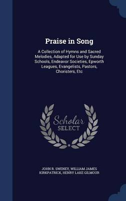 Praise in Song: A Collection of Hymns and Sacred Melodies, Adapted for Use by Sunday Schools, Endeavor Societies, Epworth Leagues, Evangelists, Pastors, Choristers, Etc