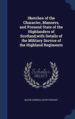 Sketches of the Character, Manners, and Presend State of the Highlanders of Scotland;with Details of the Military Service of the Highland Regiments