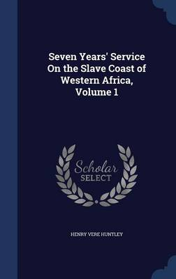 Seven Years' Service on the Slave Coast of Western Africa, Volume 1