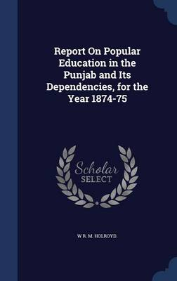Report on Popular Education in the Punjab and Its Dependencies, for the Year 1874-75