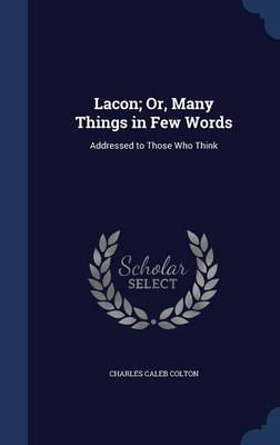 Lacon; Or, Many Things in Few Words: Addressed to Those Who Think