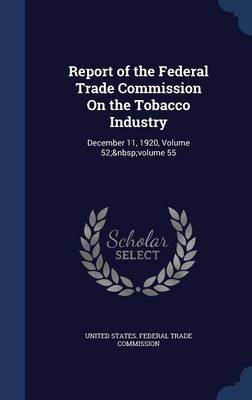 Report of the Federal Trade Commission on the Tobacco Industry: December 11, 1920, Volume 52; Volume 55