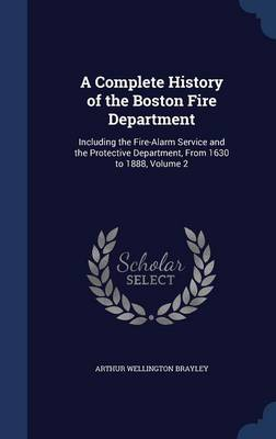 A Complete History of the Boston Fire Department: Including the Fire-Alarm Service and the Protective Department, from 1630 to 1888, Volume 2