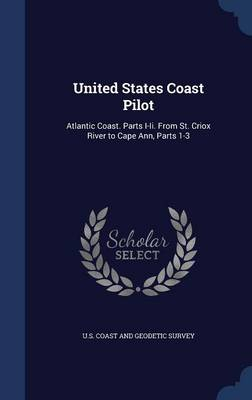United States Coast Pilot: Atlantic Coast. Parts I-II. from St. Criox River to Cape Ann, Parts 1-3