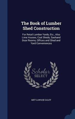 The Book of Lumber Shed Construction: For Retail Lumber Yards, Etc., Also Lime Houses, Coal Sheds, Sashand Door Rooms, Offices and Shed and Yard Conveniences