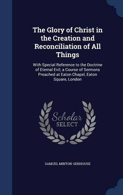 The Glory of Christ in the Creation and Reconciliation of All Things: With Special Reference to the Doctrine of Eternal Evil; A Course of Sermons Preached at Eaton Chapel, Eaton Square, London